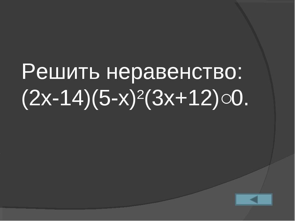 Решить неравенство: (2х-14)(5-х)2(3х+12)˂0.