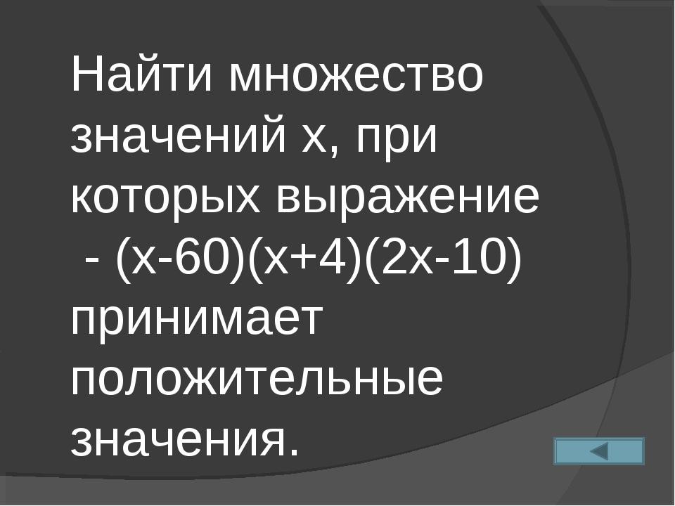 Найти множество значений х, при которых выражение - (х-60)(х+4)(2х-10) приним...