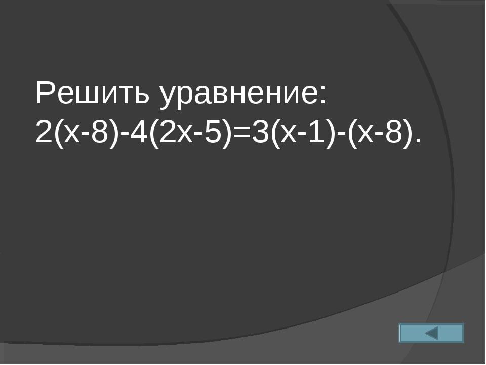 Решить уравнение: 2(х-8)-4(2х-5)=3(х-1)-(х-8).