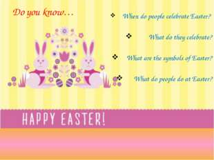 Do you know… When do people celebrate Easter? What do they celebrate? What ar