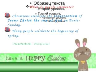 What do people celebrate? Christians celebrate the resurrection of Jesus Chr