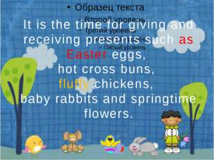 It is the time for giving and receiving presents such as Easter eggs, hot cr