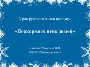 Урок русского языка на тему: «Подкормите птиц зимой» Учитель: Моисеева Н.В. М