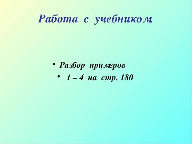 Работа с учебником. Разбор примеров 1 – 4 на стр. 180
