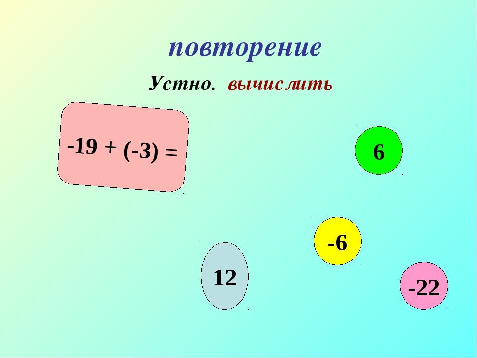 повторение Устно. вычислить -19 + (-3) = 12 6 -6 -22