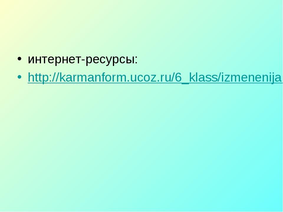 интернет-ресурсы: http://karmanform.ucoz.ru/6_klass/izmenenija.rar