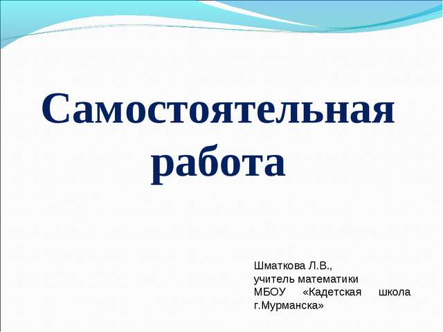 Самостоятельная работа Шматкова Л.В., учитель математики МБОУ «Кадетская школ...