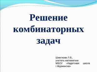 Решение комбинаторных задач Шматкова Л.В., учитель математики МБОУ «Кадетская