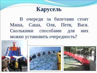 Карусель В очереди за билетами стоят Маша, Саша, Оля, Петя, Вася. Сколькими