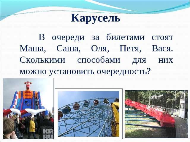 Карусель В очереди за билетами стоят Маша, Саша, Оля, Петя, Вася. Сколькими...