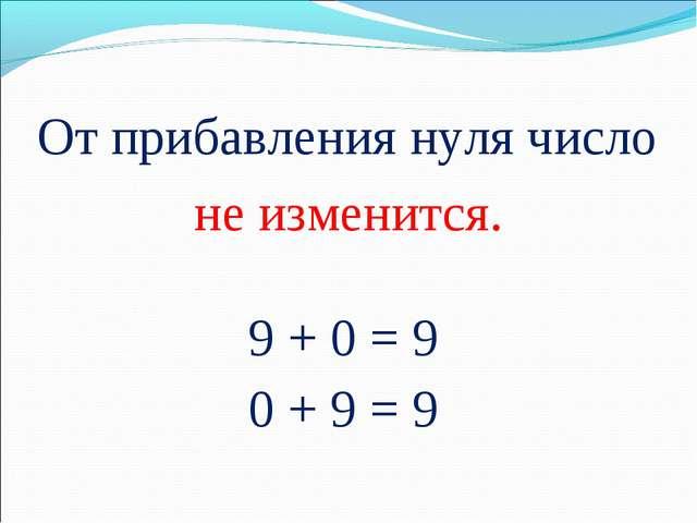 От прибавления нуля число не изменится. 9 + 0 = 9 0 + 9 = 9