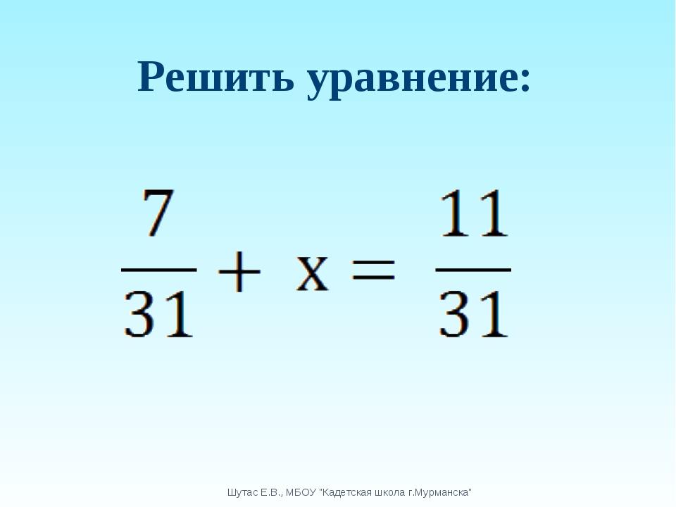 """Решить уравнение: Шутас Е.В., МБОУ """"Кадетская школа г.Мурманска"""" Шутас Е.В.,..."""