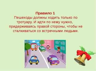 Правило 1 Пешеходы должны ходить только по тротуару. И идти по нему нужно, пр