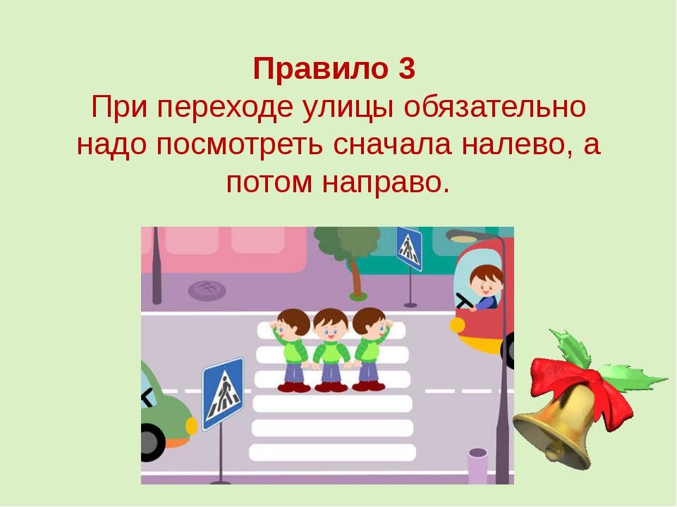 Правило 3 При переходе улицы обязательно надо посмотреть сначала налево, а по...