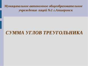 CУММА УГЛОВ ТРЕУГОЛЬНИКА Муниципальное автономное общеобразовательное учрежде