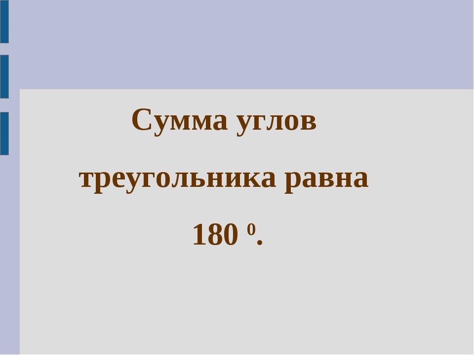 Сумма углов треугольника равна 180 0.