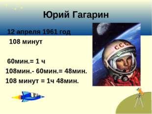 Юрий Гагарин 12 апреля 1961 год 108 минут 60мин.= 1 ч 108мин.- 60мин.= 48мин.