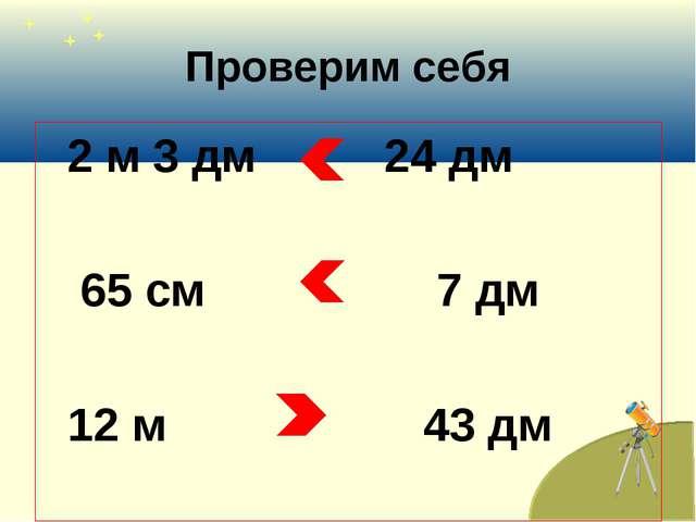 Проверим себя 2 м 3 дм 24 дм 65 см 7 дм 12 м 43 дм