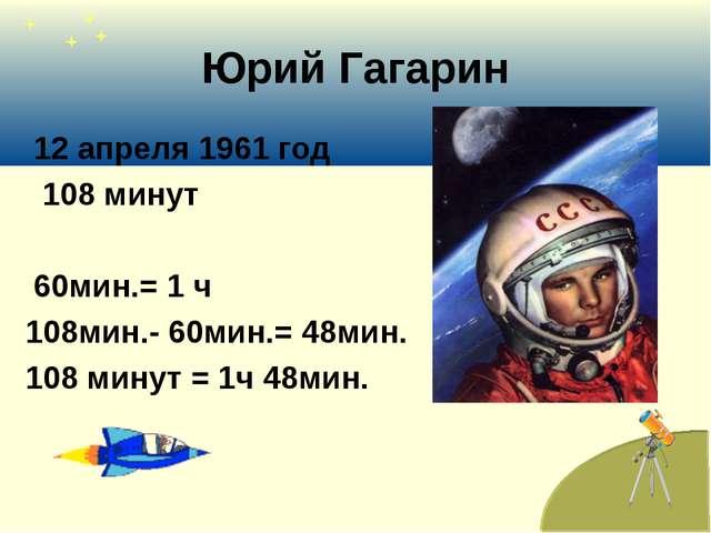 Юрий Гагарин 12 апреля 1961 год 108 минут 60мин.= 1 ч 108мин.- 60мин.= 48мин....