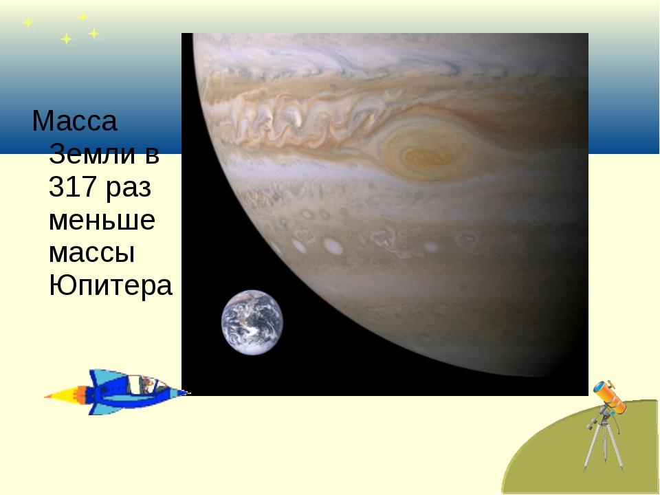 Масса Земли в 317 раз меньше массы Юпитера