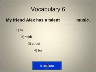 My friend Alex has a talent ______ music. В начало Vocabulary 6 1) to 2) with