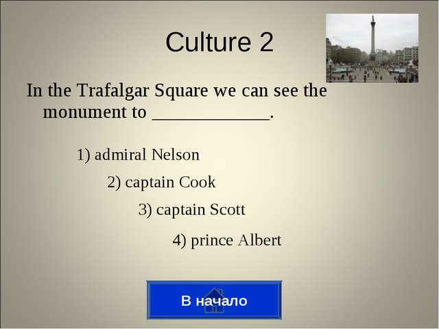 In the Trafalgar Square we can see the monument to ____________. В начало Cul...