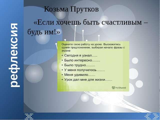 рефлексия Козьма Прутков «Если хочешь быть счастливым – будь им!»