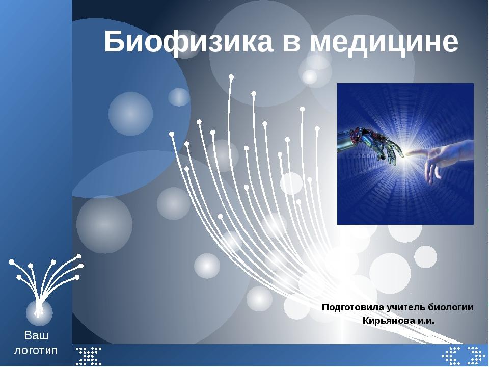 Биофизика в медицине Подготовила учитель биологии Кирьянова и.и. Ваш логотип