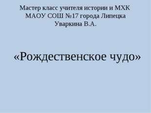 Мастер класс учителя истории и МХК МАОУ СОШ №17 города Липецка Уваркина В.А.