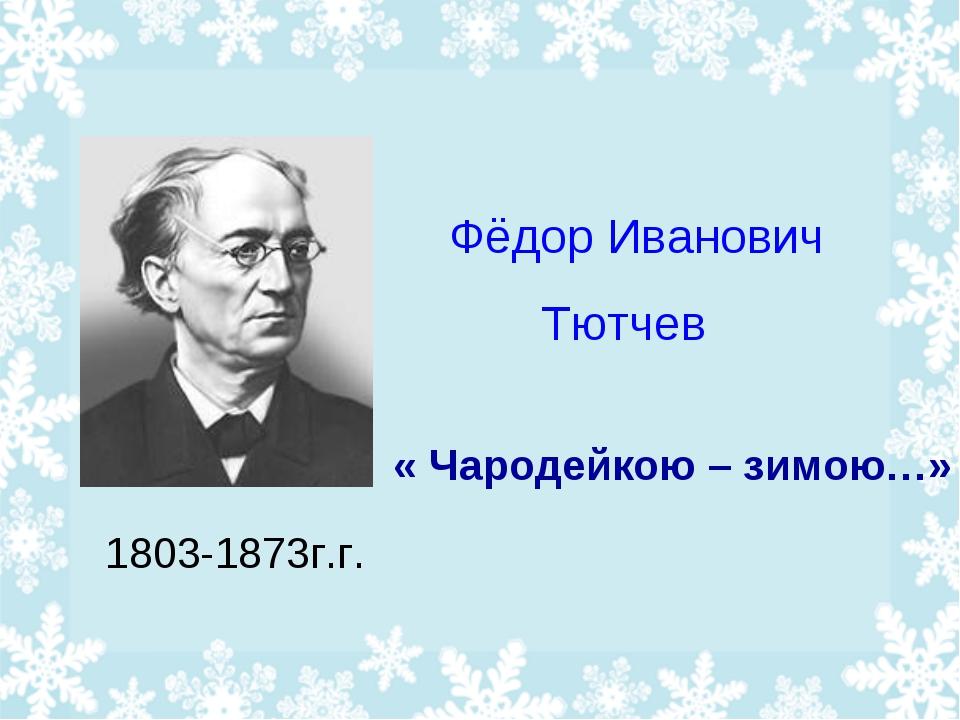 Фёдор Иванович Тютчев « Чародейкою – зимою…» 1803-1873г.г.