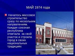 МАЙ 1974 года Началось массовое строительство сразу по нескольким направлени