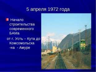 5 апреля 1972 года Начало строительства современного БАМа от г. Усть – Кута д
