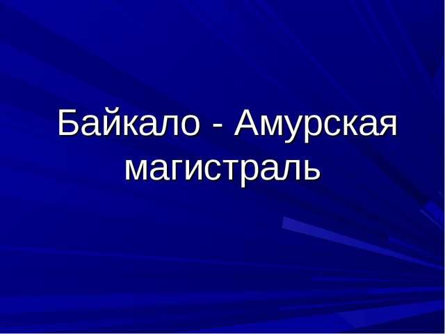 Байкало - Амурская магистраль