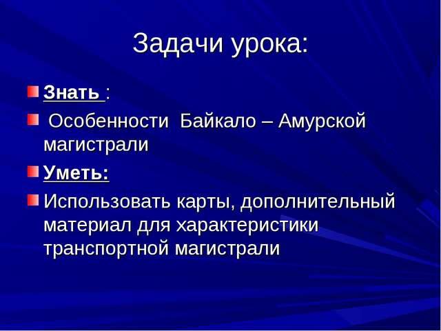 Задачи урока: Знать : Особенности Байкало – Амурской магистрали Уметь: Исполь...