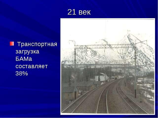 21 век Транспортная загрузка БАМа составляет 38%