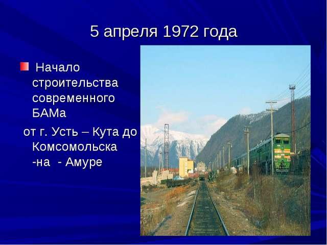 5 апреля 1972 года Начало строительства современного БАМа от г. Усть – Кута д...