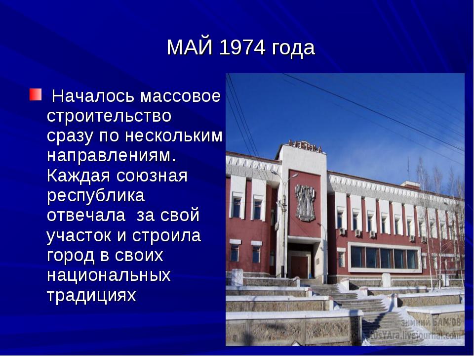 МАЙ 1974 года Началось массовое строительство сразу по нескольким направлени...
