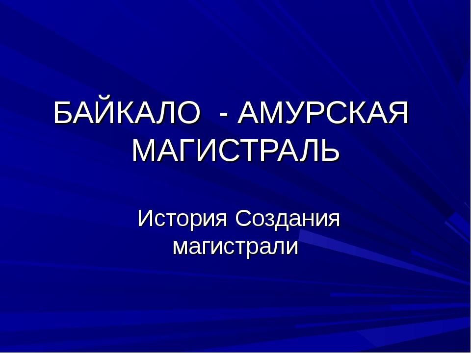 БАЙКАЛО - АМУРСКАЯ МАГИСТРАЛЬ История Создания магистрали