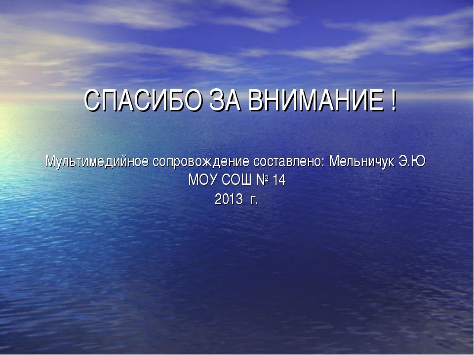 СПАСИБО ЗА ВНИМАНИЕ ! Мультимедийное сопровождение составлено: Мельничук Э.Ю...