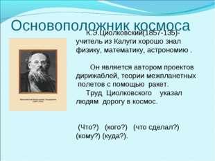 Основоположник космоса К.Э.Циолковский(1857-135)-учитель из Калуги хорошо зна