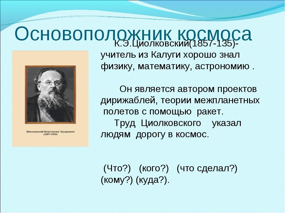Основоположник космоса К.Э.Циолковский(1857-135)-учитель из Калуги хорошо зна...