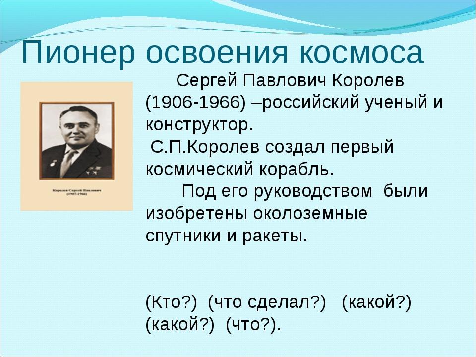 Пионер освоения космоса Сергей Павлович Королев (1906-1966) –российский учены...