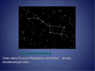 БОЛЬШАЯ МЕДВЕДИЦА (Семь звёздБольшой Медведицысоставляют фигуру, напоминающ