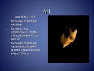 №1 Астероиды – это: Мельчайшие твердые частички Крупные тела неправильной фор