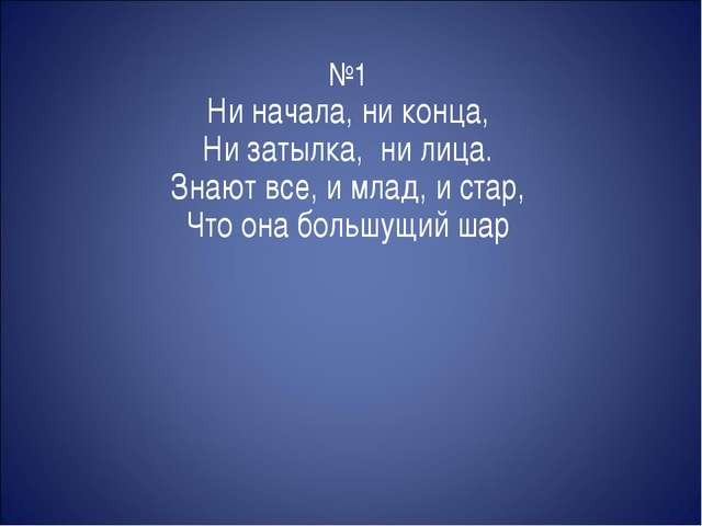№1 Ни начала, ни конца, Ни затылка, ни лица. Знают все, и млад, и стар, Что о...
