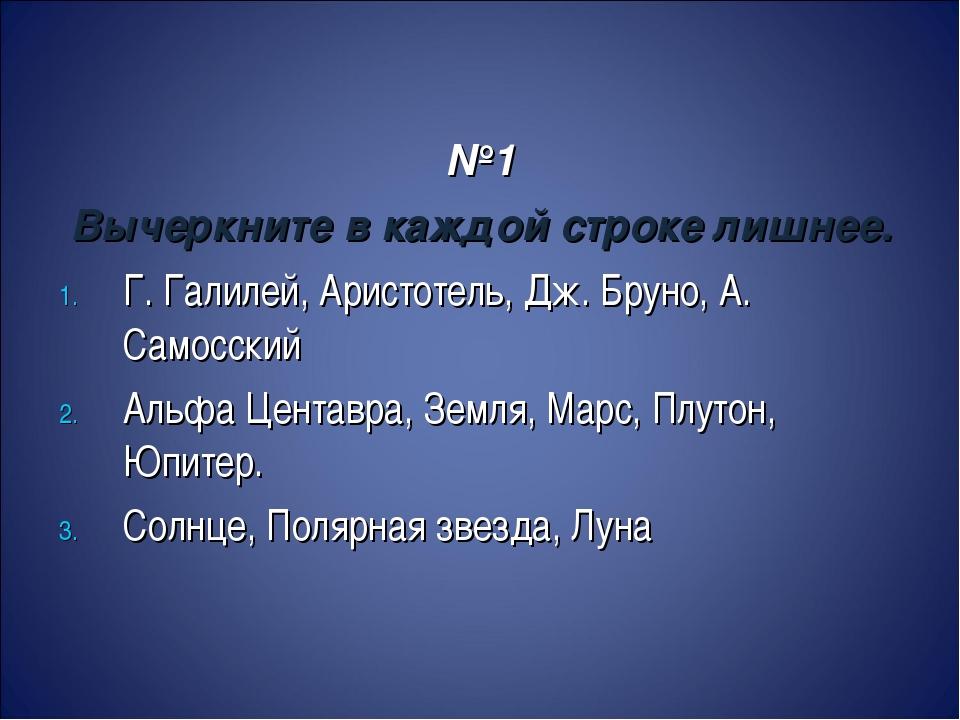№1 Вычеркните в каждой строке лишнее. Г. Галилей, Аристотель, Дж. Бруно, А....