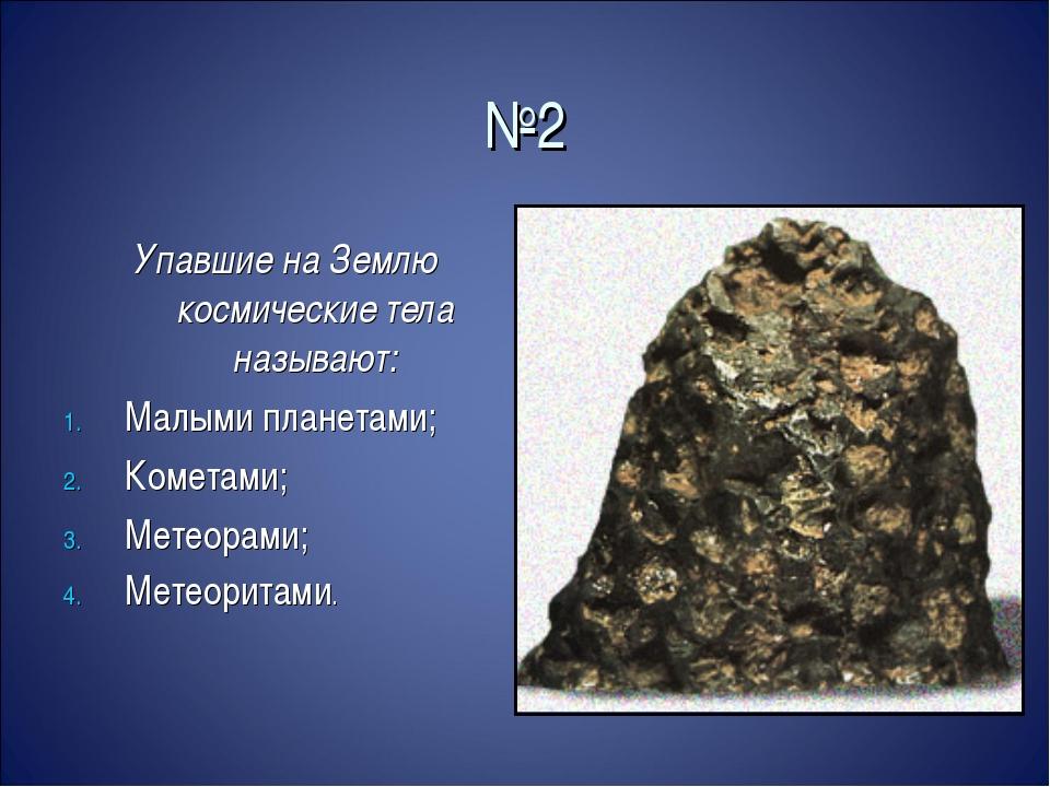 №2 Упавшие на Землю космические тела называют: Малыми планетами; Кометами; Ме...
