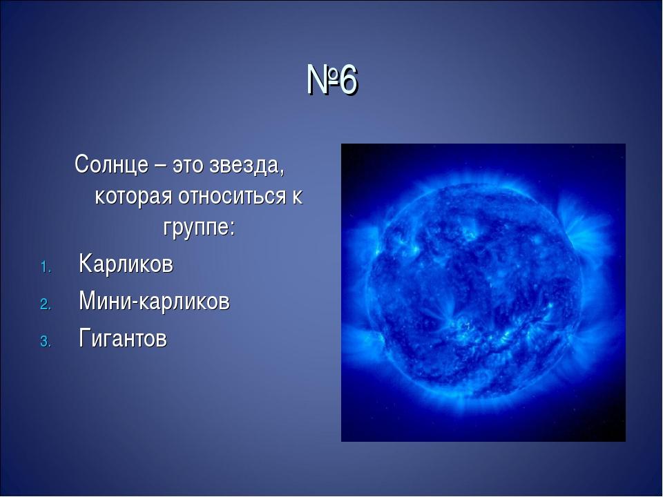 №6 Солнце – это звезда, которая относиться к группе: Карликов Мини-карликов Г...