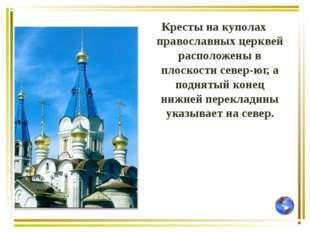 Кресты на куполах православных церквей расположены в плоскости север-юг, а по