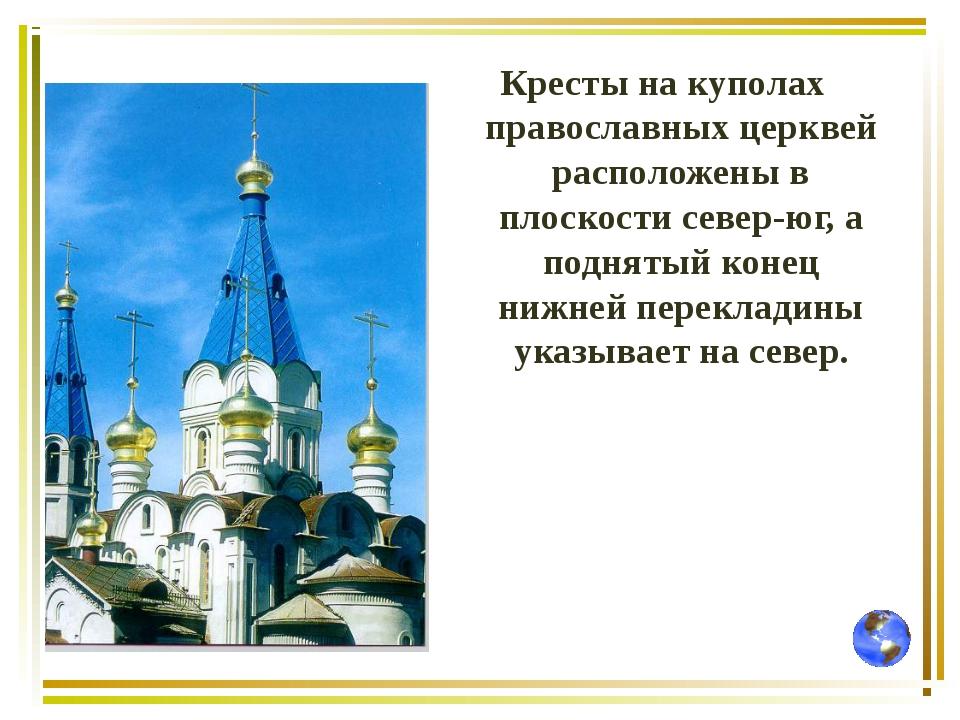 Кресты на куполах православных церквей расположены в плоскости север-юг, а по...